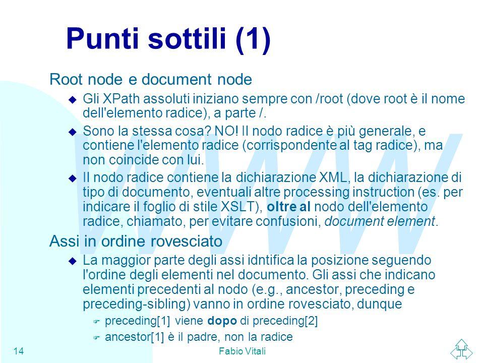 WWW Fabio Vitali14 Punti sottili (1) Root node e document node u Gli XPath assoluti iniziano sempre con /root (dove root è il nome dell elemento radice), a parte /.