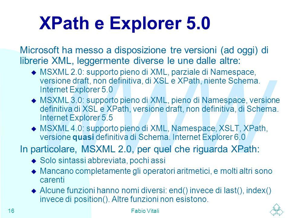 WWW Fabio Vitali16 XPath e Explorer 5.0 Microsoft ha messo a disposizione tre versioni (ad oggi) di librerie XML, leggermente diverse le une dalle altre: u MSXML 2.0: supporto pieno di XML, parziale di Namespace, versione draft, non definitiva, di XSL e XPath, niente Schema.