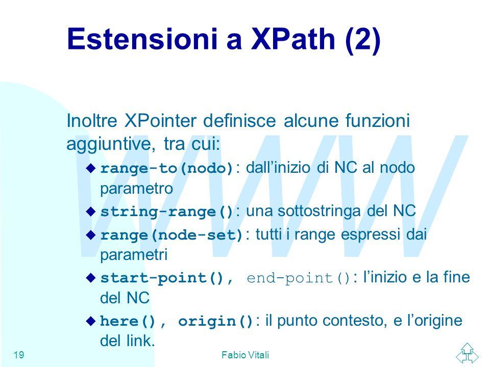 WWW Fabio Vitali19 Estensioni a XPath (2) Inoltre XPointer definisce alcune funzioni aggiuntive, tra cui:  range-to(nodo) : dall'inizio di NC al nodo parametro  string-range() : una sottostringa del NC  range(node-set) : tutti i range espressi dai parametri  start-point(), end-point() : l'inizio e la fine del NC  here(), origin() : il punto contesto, e l'origine del link.