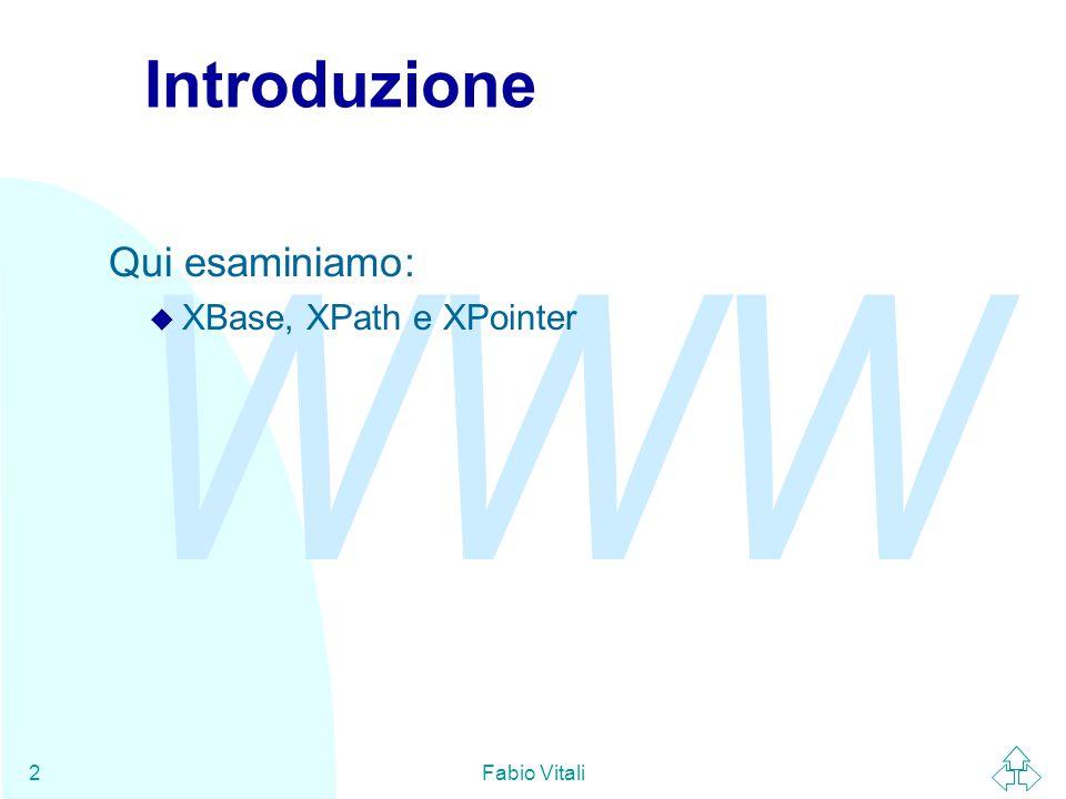 WWW Fabio Vitali2 Introduzione Qui esaminiamo: u XBase, XPath e XPointer