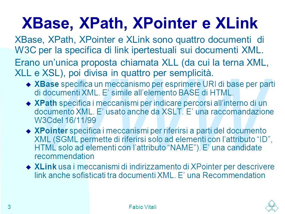 WWW Fabio Vitali3 XBase, XPath, XPointer e XLink XBase, XPath, XPointer e XLink sono quattro documenti di W3C per la specifica di link ipertestuali sui documenti XML.