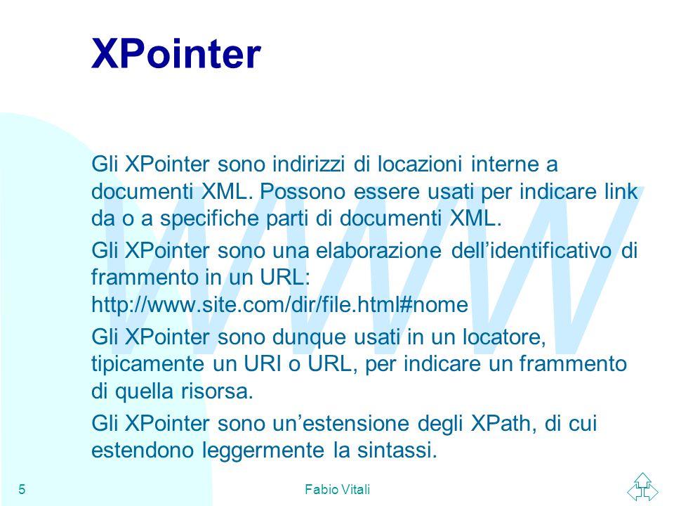 WWW Fabio Vitali5 XPointer Gli XPointer sono indirizzi di locazioni interne a documenti XML.