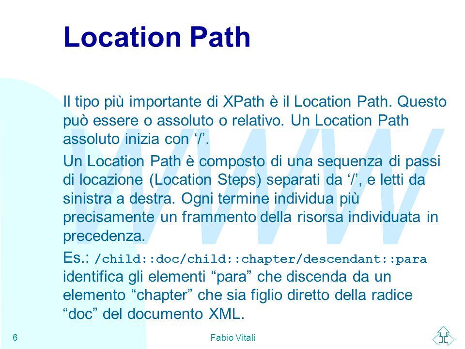 WWW Fabio Vitali7 Location Step Un location step ha tre parti: u Un asse, che individua la direzione di specifica del location step nell'albero e rispetto al contesto.