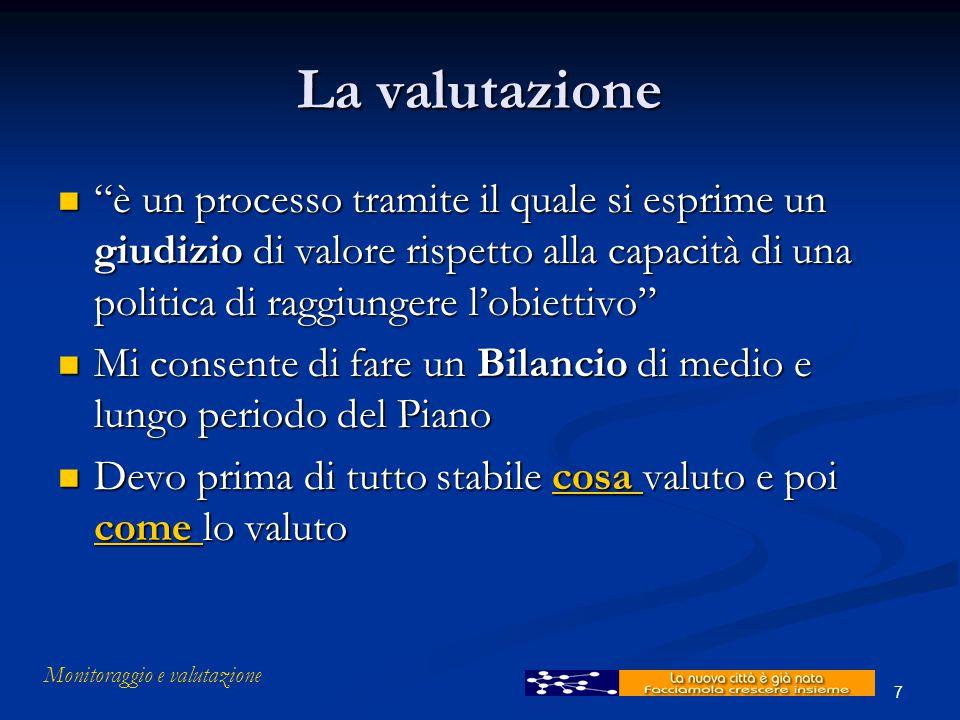 """Monitoraggio e valutazione 7 La valutazione """"è un processo tramite il quale si esprime un giudizio di valore rispetto alla capacità di una politica di"""