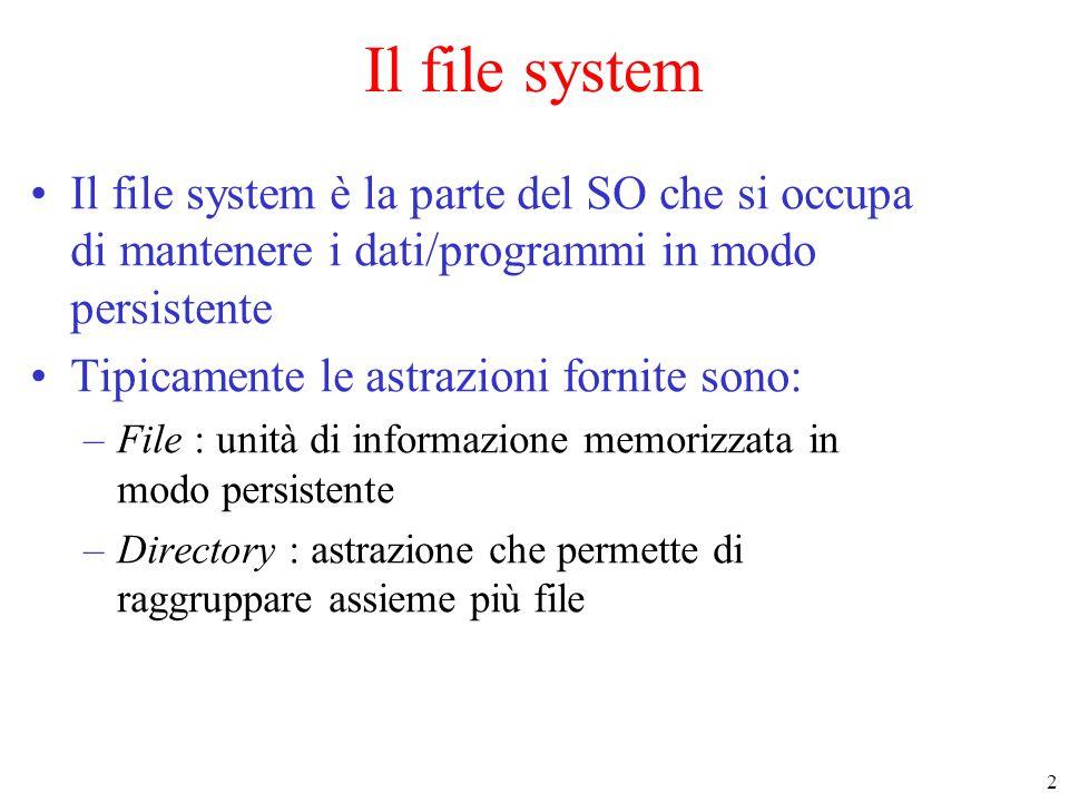 2 Il file system Il file system è la parte del SO che si occupa di mantenere i dati/programmi in modo persistente Tipicamente le astrazioni fornite sono: –File : unità di informazione memorizzata in modo persistente –Directory : astrazione che permette di raggruppare assieme più file