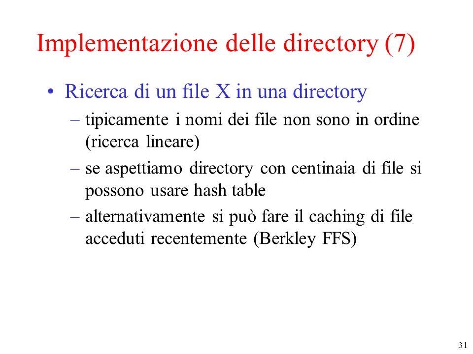 31 Implementazione delle directory (7) Ricerca di un file X in una directory –tipicamente i nomi dei file non sono in ordine (ricerca lineare) –se aspettiamo directory con centinaia di file si possono usare hash table –alternativamente si può fare il caching di file acceduti recentemente (Berkley FFS)