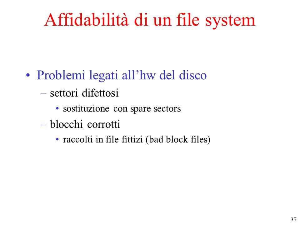 37 Affidabilità di un file system Problemi legati all'hw del disco –settori difettosi sostituzione con spare sectors –blocchi corrotti raccolti in file fittizi (bad block files)