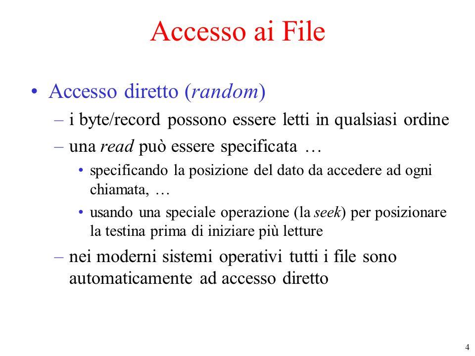 4 Accesso ai File Accesso diretto (random) –i byte/record possono essere letti in qualsiasi ordine –una read può essere specificata … specificando la posizione del dato da accedere ad ogni chiamata, … usando una speciale operazione (la seek) per posizionare la testina prima di iniziare più letture –nei moderni sistemi operativi tutti i file sono automaticamente ad accesso diretto