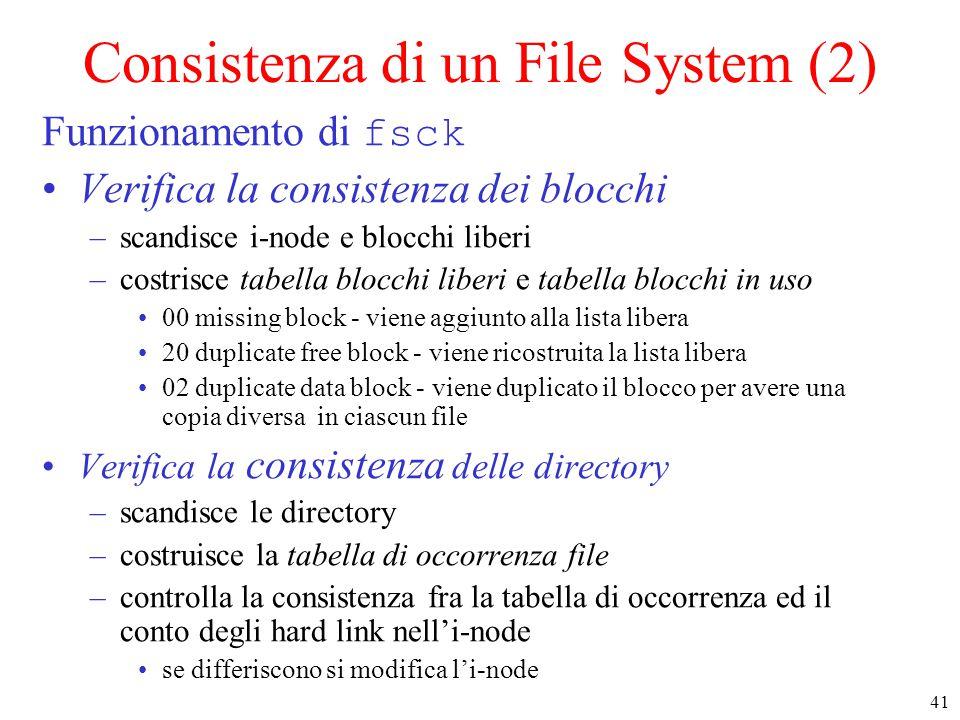 41 Consistenza di un File System (2) Funzionamento di fsck Verifica la consistenza dei blocchi –scandisce i-node e blocchi liberi –costrisce tabella blocchi liberi e tabella blocchi in uso 00 missing block - viene aggiunto alla lista libera 20 duplicate free block - viene ricostruita la lista libera 02 duplicate data block - viene duplicato il blocco per avere una copia diversa in ciascun file Verifica la consistenza delle directory –scandisce le directory –costruisce la tabella di occorrenza file –controlla la consistenza fra la tabella di occorrenza ed il conto degli hard link nell'i-node se differiscono si modifica l'i-node