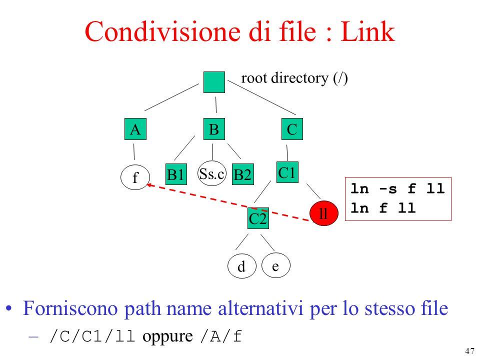 47 ABC f B1B2 Ss.c C1 C2 e d root directory (/) Condivisione di file : Link Forniscono path name alternativi per lo stesso file – /C/C1/ll oppure /A/f ln -s f ll ln f ll ll