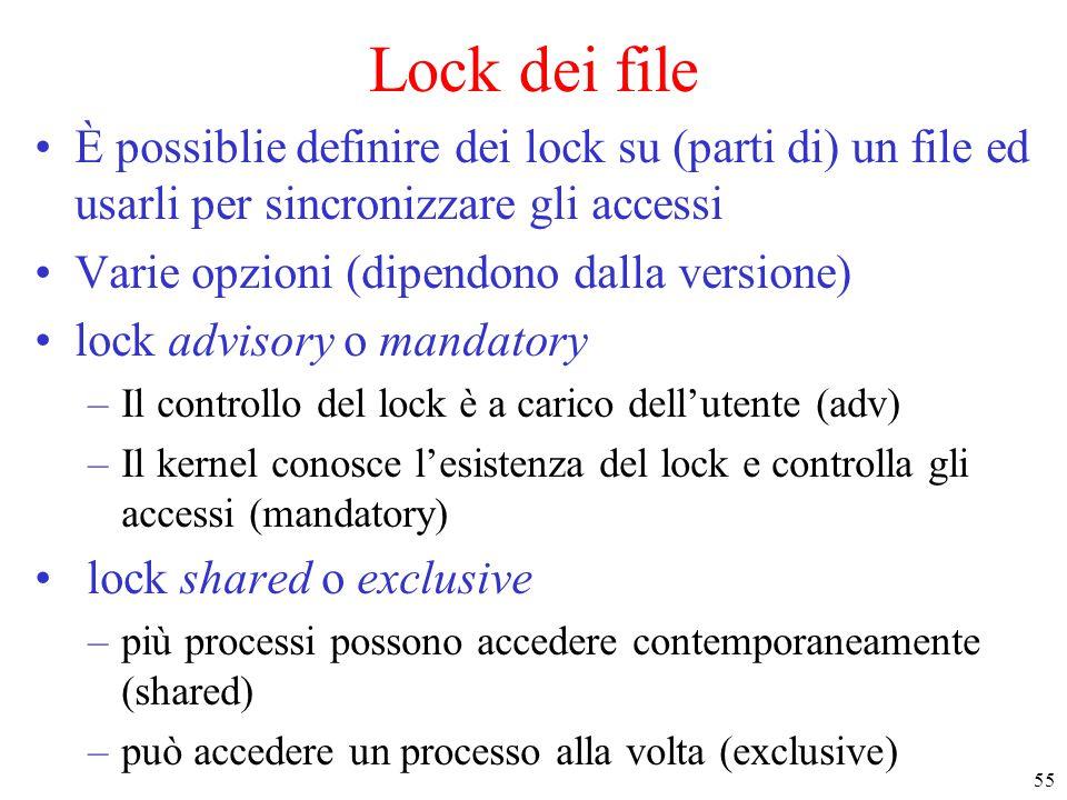 55 Lock dei file È possiblie definire dei lock su (parti di) un file ed usarli per sincronizzare gli accessi Varie opzioni (dipendono dalla versione) lock advisory o mandatory –Il controllo del lock è a carico dell'utente (adv) –Il kernel conosce l'esistenza del lock e controlla gli accessi (mandatory) lock shared o exclusive –più processi possono accedere contemporaneamente (shared) –può accedere un processo alla volta (exclusive)