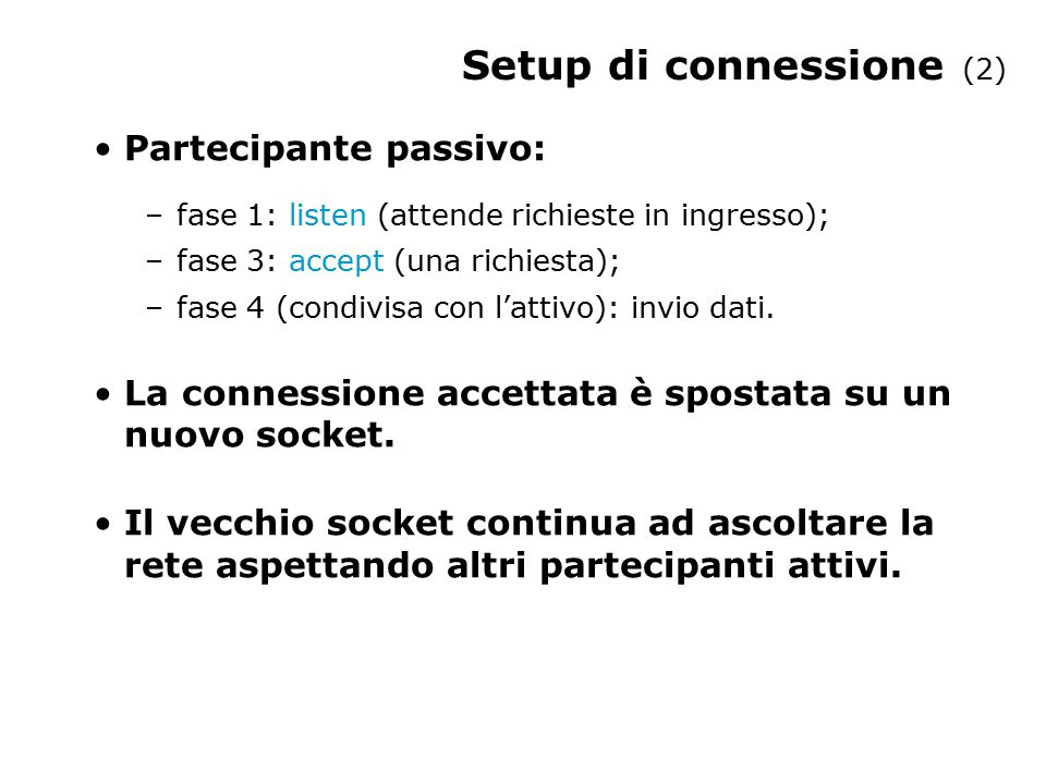 Setup di connessione (2) Partecipante passivo: –fase 1: listen (attende richieste in ingresso); –fase 3: accept (una richiesta); –fase 4 (condivisa co
