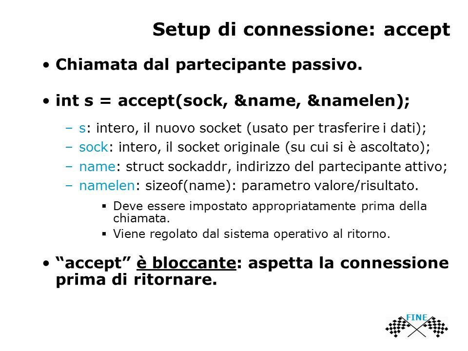 Setup di connessione: accept FINE Chiamata dal partecipante passivo. int s = accept(sock, &name, &namelen); –s: intero, il nuovo socket (usato per tra
