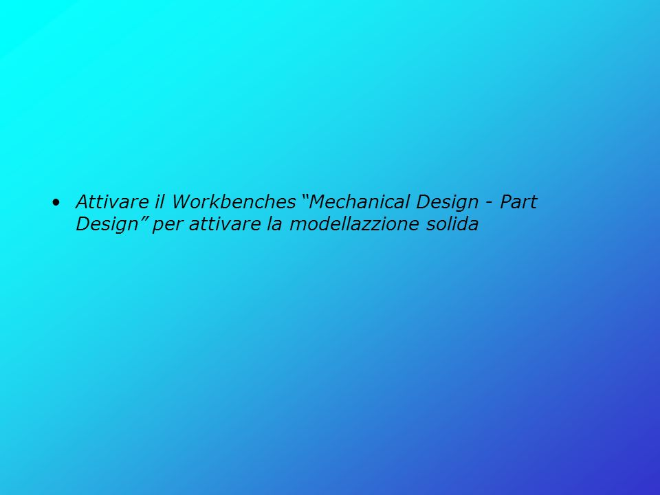 "Attivare il Workbenches ""Mechanical Design - Part Design"" per attivare la modellazzione solida"