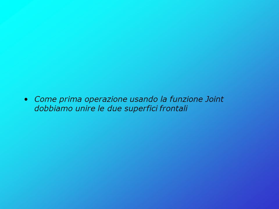 Come prima operazione usando la funzione Joint dobbiamo unire le due superfici frontali