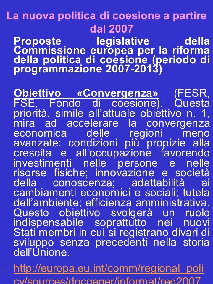 La nuova politica di coesione a partire dal 2007 Proposte legislative della Commissione europea per la riforma della politica di coesione (periodo di programmazione 2007-2013) Obiettivo «Convergenza» (FESR, FSE, Fondo di coesione).