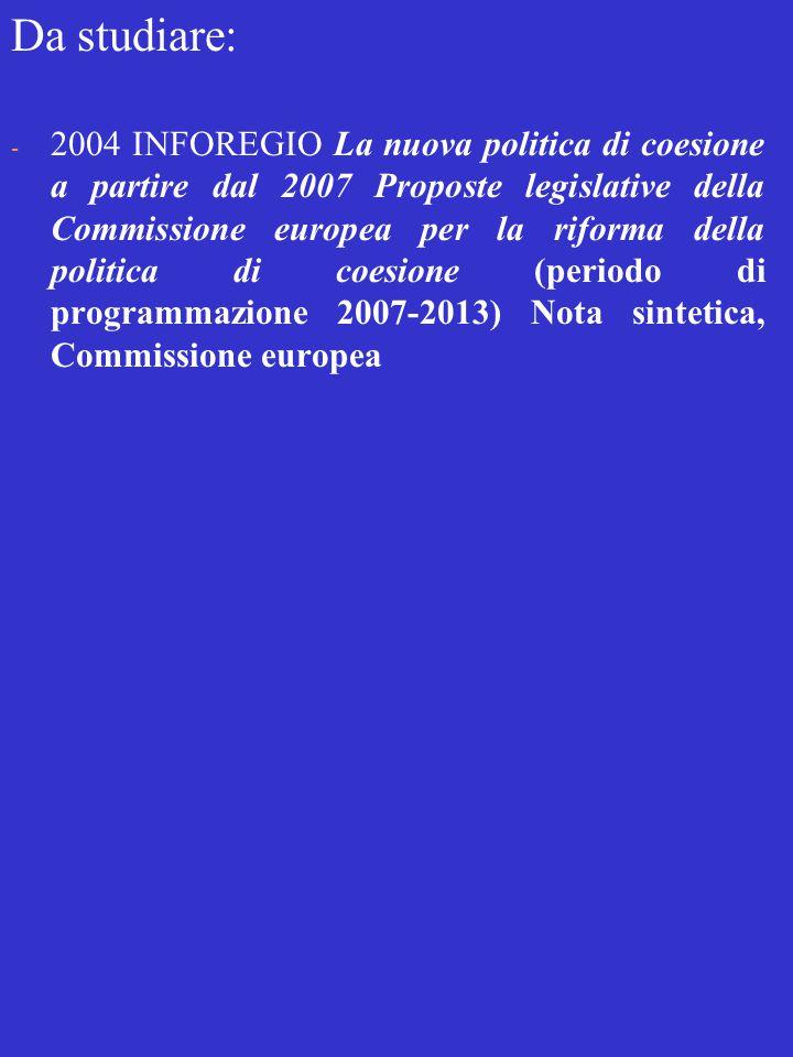 Da studiare: - 2004 INFOREGIO La nuova politica di coesione a partire dal 2007 Proposte legislative della Commissione europea per la riforma della politica di coesione (periodo di programmazione 2007-2013) Nota sintetica, Commissione europea