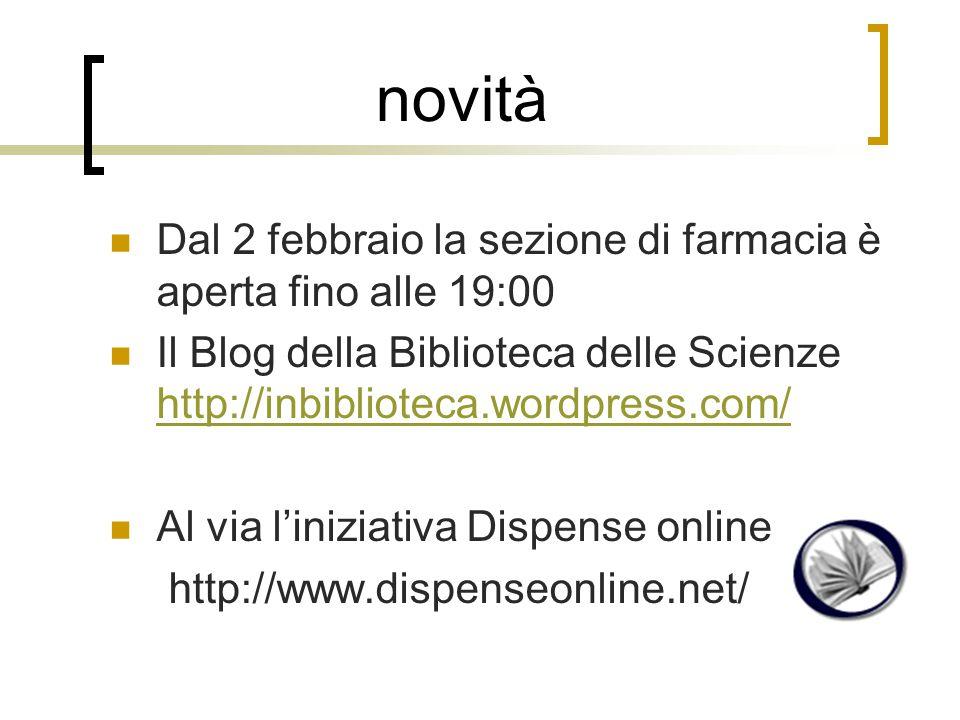 novità Dal 2 febbraio la sezione di farmacia è aperta fino alle 19:00 Il Blog della Biblioteca delle Scienze http://inbiblioteca.wordpress.com/ http://inbiblioteca.wordpress.com/ Al via l'iniziativa Dispense online http://www.dispenseonline.net/