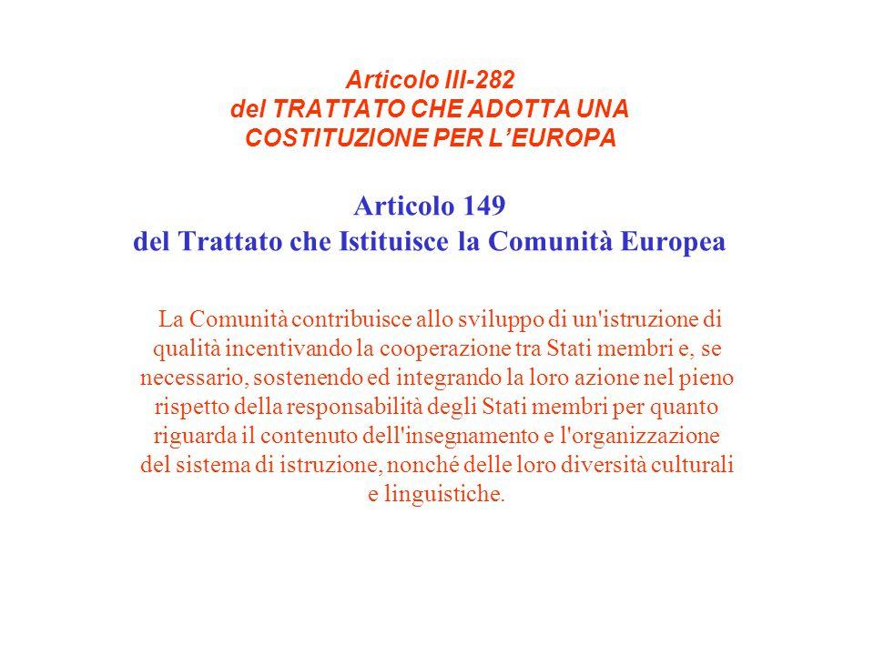 Articolo III-282 del TRATTATO CHE ADOTTA UNA COSTITUZIONE PER L'EUROPA Articolo 149 del Trattato che Istituisce la Comunità Europea La Comunità contribuisce allo sviluppo di un istruzione di qualità incentivando la cooperazione tra Stati membri e, se necessario, sostenendo ed integrando la loro azione nel pieno rispetto della responsabilità degli Stati membri per quanto riguarda il contenuto dell insegnamento e l organizzazione del sistema di istruzione, nonché delle loro diversità culturali e linguistiche.