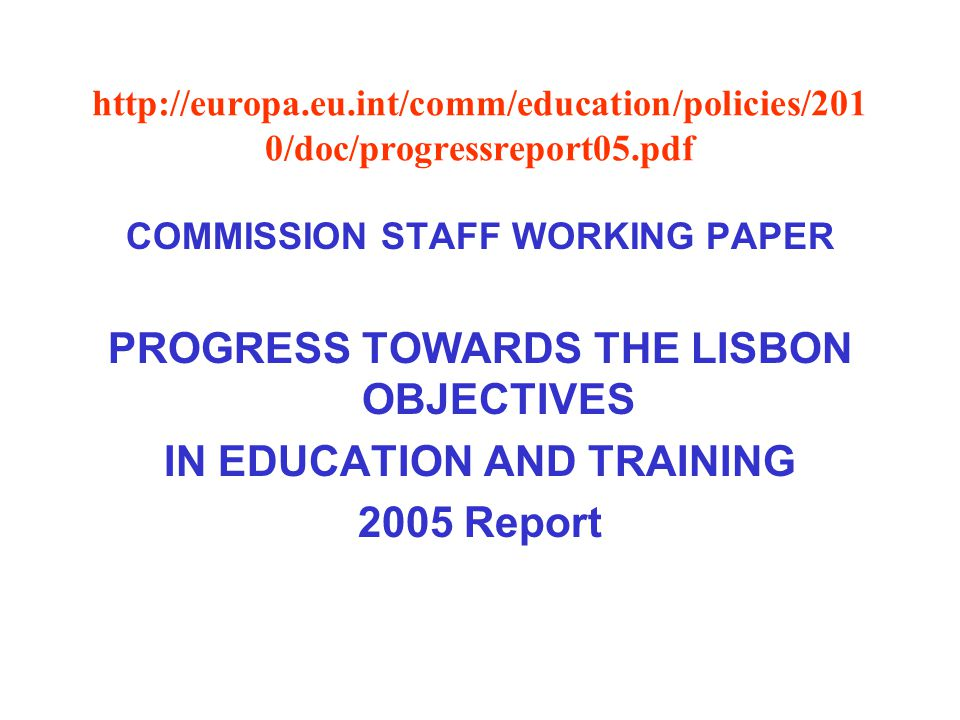 http://europa.eu.int/comm/education/policies/201 0/doc/progressreport05.pdf COMMISSION STAFF WORKING PAPER PROGRESS TOWARDS THE LISBON OBJECTIVES IN EDUCATION AND TRAINING 2005 Report