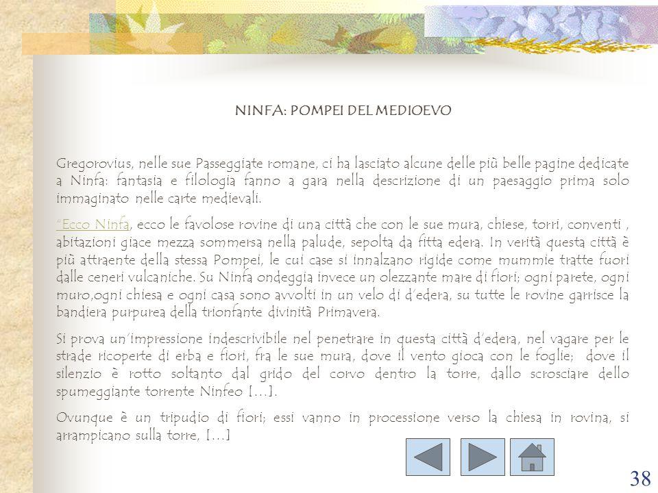 38 NINFA: POMPEI DEL MEDIOEVO Gregorovius, nelle sue Passeggiate romane, ci ha lasciato alcune delle più belle pagine dedicate a Ninfa: fantasia e fil