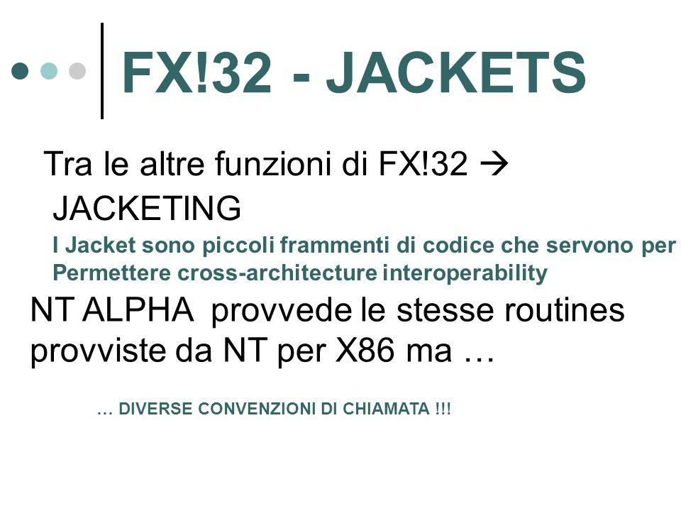 FX!32 - JACKETS Tra le altre funzioni di FX!32  JACKETING I Jacket sono piccoli frammenti di codice che servono per Permettere cross-architecture interoperability NT ALPHA provvede le stesse routines provviste da NT per X86 ma … … DIVERSE CONVENZIONI DI CHIAMATA !!!