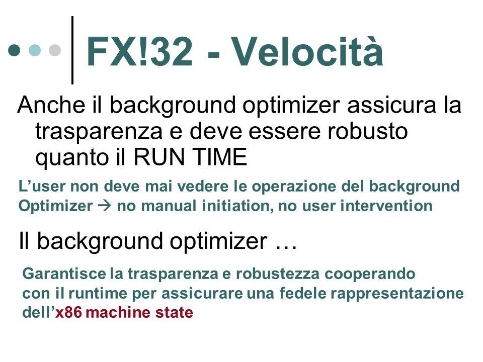 FX!32 - Velocità Anche il background optimizer assicura la trasparenza e deve essere robusto quanto il RUN TIME L'user non deve mai vedere le operazione del background Optimizer  no manual initiation, no user intervention Il background optimizer … Garantisce la trasparenza e robustezza cooperando con il runtime per assicurare una fedele rappresentazione dell'x86 machine state
