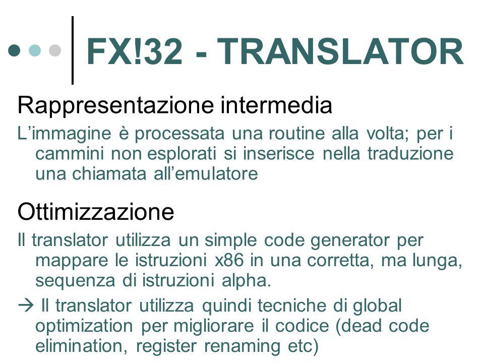 FX!32 - TRANSLATOR Rappresentazione intermedia L'immagine è processata una routine alla volta; per i cammini non esplorati si inserisce nella traduzione una chiamata all'emulatore Ottimizzazione Il translator utilizza un simple code generator per mappare le istruzioni x86 in una corretta, ma lunga, sequenza di istruzioni alpha.
