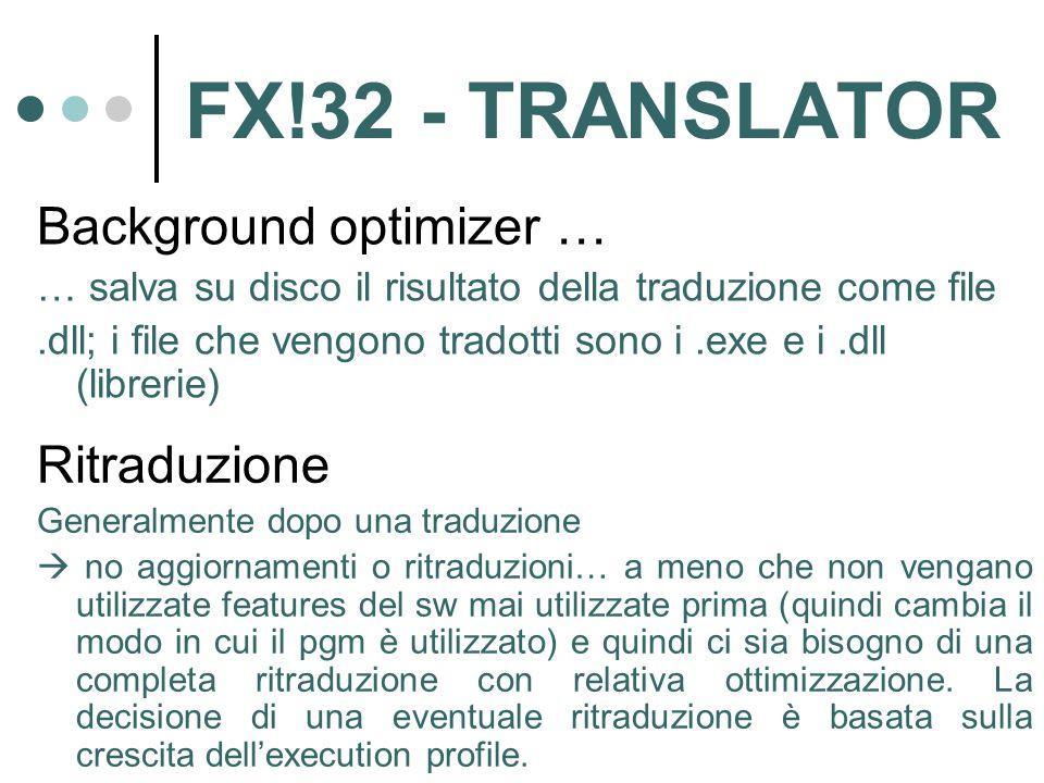 FX!32 - TRANSLATOR Background optimizer … … salva su disco il risultato della traduzione come file.dll; i file che vengono tradotti sono i.exe e i.dll (librerie) Ritraduzione Generalmente dopo una traduzione  no aggiornamenti o ritraduzioni… a meno che non vengano utilizzate features del sw mai utilizzate prima (quindi cambia il modo in cui il pgm è utilizzato) e quindi ci sia bisogno di una completa ritraduzione con relativa ottimizzazione.