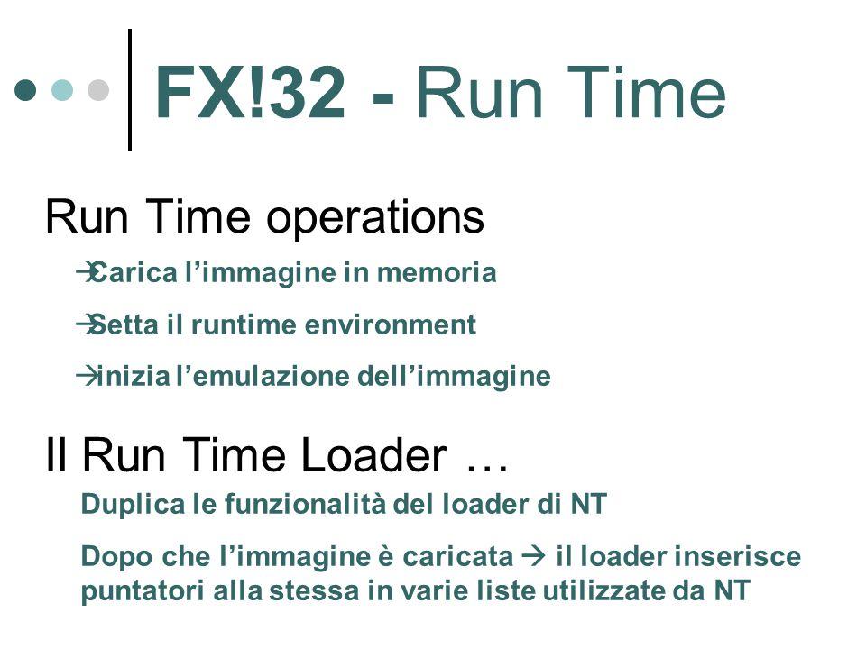 FX!32 - Run Time Run Time operations  Carica l'immagine in memoria  Setta il runtime environment  inizia l'emulazione dell'immagine Il Run Time Loader … Duplica le funzionalità del loader di NT Dopo che l'immagine è caricata  il loader inserisce puntatori alla stessa in varie liste utilizzate da NT