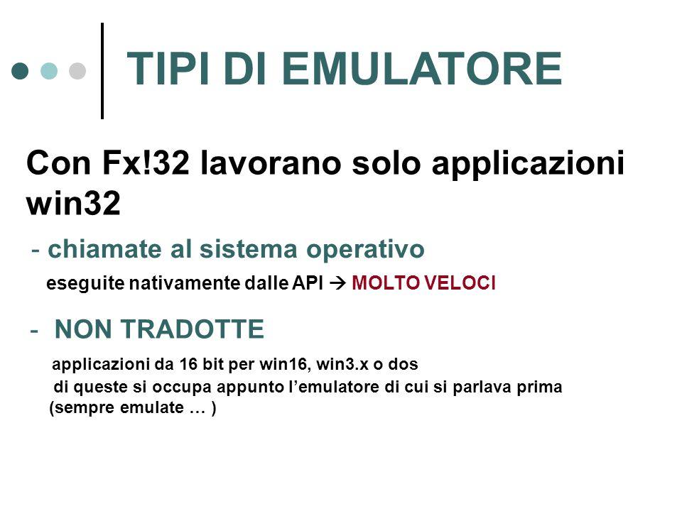 TIPI DI EMULATORE Con Fx!32 lavorano solo applicazioni win32 - chiamate al sistema operativo eseguite nativamente dalle API  MOLTO VELOCI - NON TRADOTTE applicazioni da 16 bit per win16, win3.x o dos di queste si occupa appunto l'emulatore di cui si parlava prima (sempre emulate … )