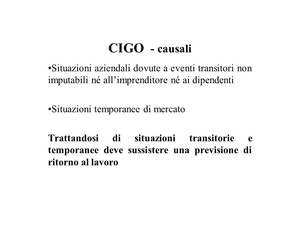 CIGO - causali Situazioni aziendali dovute a eventi transitori non imputabili né all'imprenditore né ai dipendenti Situazioni temporanee di mercato Trattandosi di situazioni transitorie e temporanee deve sussistere una previsione di ritorno al lavoro