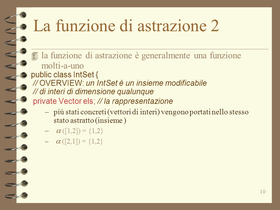 10 La funzione di astrazione 2  la funzione di astrazione è generalmente una funzione molti-a-uno public class IntSet { // OVERVIEW: un IntSet è un insieme modificabile // di interi di dimensione qualunque private Vector els; // la rappresentazione –piú stati concreti (vettori di interi) vengono portati nello stesso stato astratto (insieme ) –  ([1,2]) = {1,2} –  ([2,1]) = {1,2}