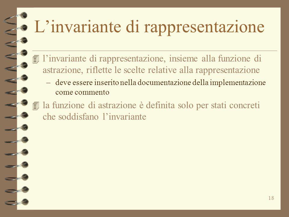 18 L'invariante di rappresentazione 4 l'invariante di rappresentazione, insieme alla funzione di astrazione, riflette le scelte relative alla rappresentazione –deve essere inserito nella documentazione della implementazione come commento 4 la funzione di astrazione è definita solo per stati concreti che soddisfano l'invariante