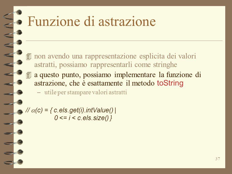 37 Funzione di astrazione 4 non avendo una rappresentazione esplicita dei valori astratti, possiamo rappresentarli come stringhe 4 a questo punto, possiamo implementare la funzione di astrazione, che è esattamente il metodo toString –utile per stampare valori astratti //  (c) = { c.els.get(i).intValue() | 0 <= i < c.els.size() }