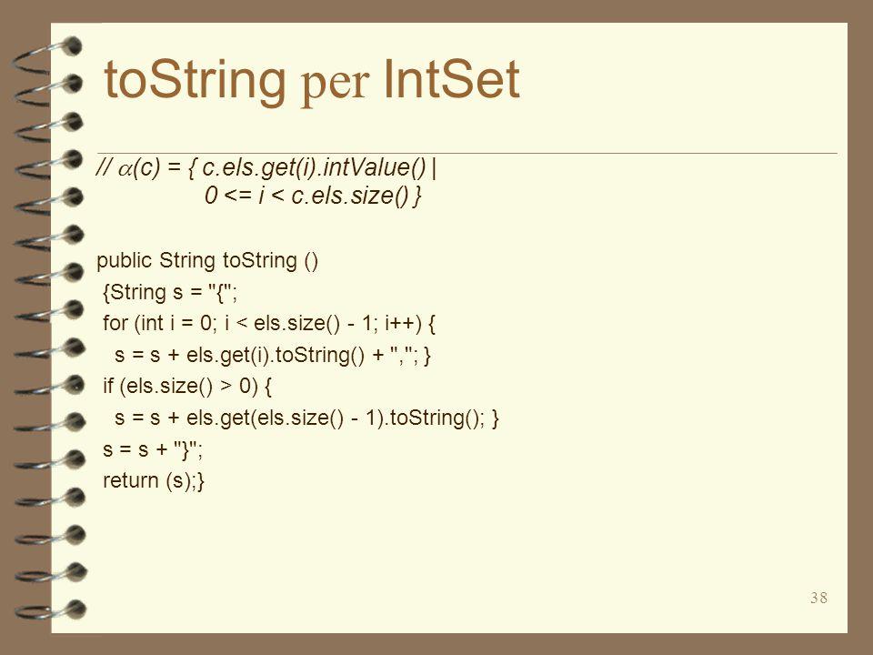 38 toString per IntSet //  (c) = { c.els.get(i).intValue() | 0 <= i < c.els.size() } public String toString () {String s = { ; for (int i = 0; i < els.size() - 1; i++) { s = s + els.get(i).toString() + , ; } if (els.size() > 0) { s = s + els.get(els.size() - 1).toString(); } s = s + } ; return (s);}