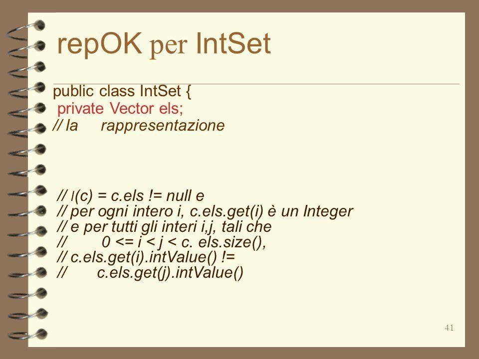 41 repOK per IntSet public class IntSet { private Vector els; // la rappresentazione // I (c) = c.els != null e // per ogni intero i, c.els.get(i) è un Integer // e per tutti gli interi i,j, tali che // 0 <= i < j < c.