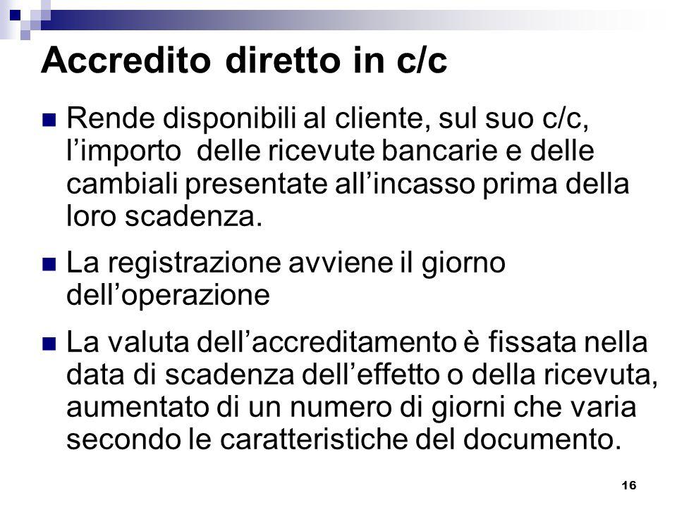 16 Accredito diretto in c/c Rende disponibili al cliente, sul suo c/c, l'importo delle ricevute bancarie e delle cambiali presentate all'incasso prima