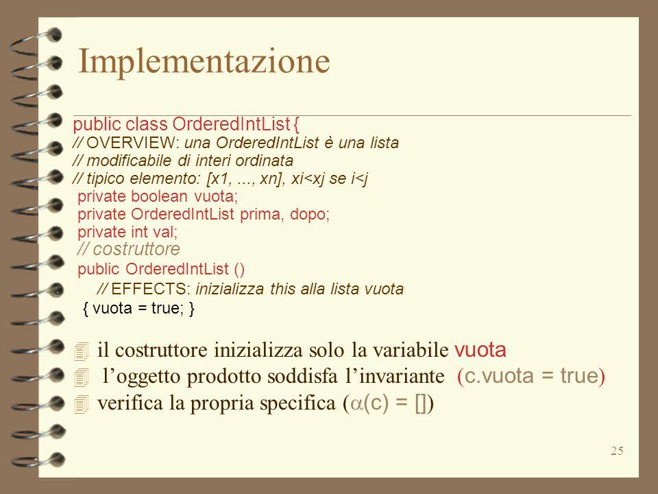 25 Implementazione public class OrderedIntList { // OVERVIEW: una OrderedIntList è una lista // modificabile di interi ordinata // tipico elemento: [x1,..., xn], xi<xj se i<j private boolean vuota; private OrderedIntList prima, dopo; private int val; // costruttore public OrderedIntList () // EFFECTS: inizializza this alla lista vuota { vuota = true; }  il costruttore inizializza solo la variabile vuota  l'oggetto prodotto soddisfa l'invariante ( c.vuota = true )  verifica la propria specifica (  (c) = [] )
