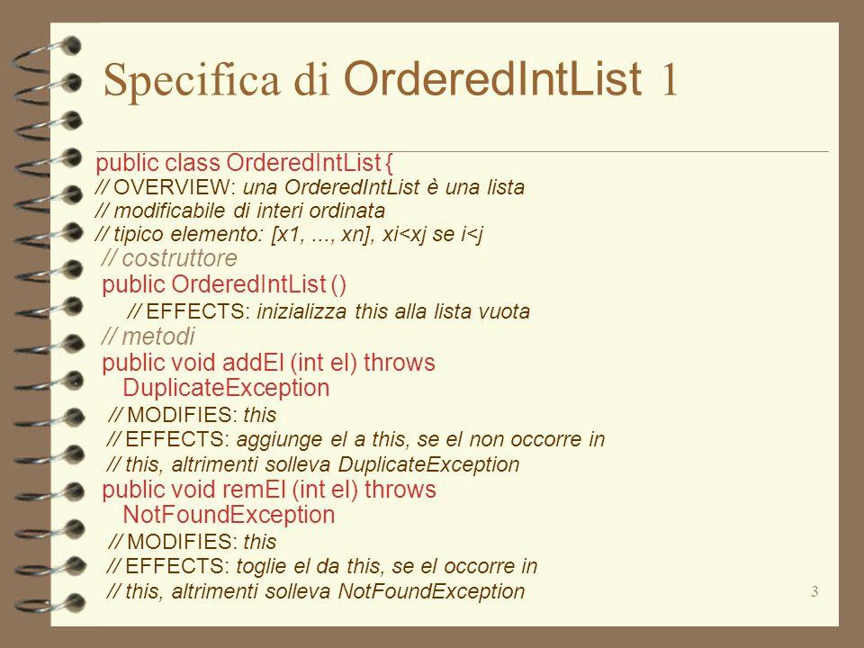 3 Specifica di OrderedIntList 1 public class OrderedIntList { // OVERVIEW: una OrderedIntList è una lista // modificabile di interi ordinata // tipico elemento: [x1,..., xn], xi<xj se i<j // costruttore public OrderedIntList () // EFFECTS: inizializza this alla lista vuota // metodi public void addEl (int el) throws DuplicateException // MODIFIES: this // EFFECTS: aggiunge el a this, se el non occorre in // this, altrimenti solleva DuplicateException public void remEl (int el) throws NotFoundException // MODIFIES: this // EFFECTS: toglie el da this, se el occorre in // this, altrimenti solleva NotFoundException