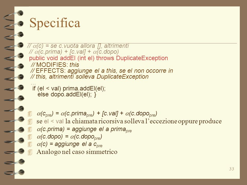 33 Specifica //  (c) = se c.vuota allora [], altrimenti //  (c.prima) + [c.val] +  (c.dopo) public void addEl (int el) throws DuplicateException // MODIFIES: this // EFFECTS: aggiunge el a this, se el non occorre in // this, altrimenti solleva DuplicateException...