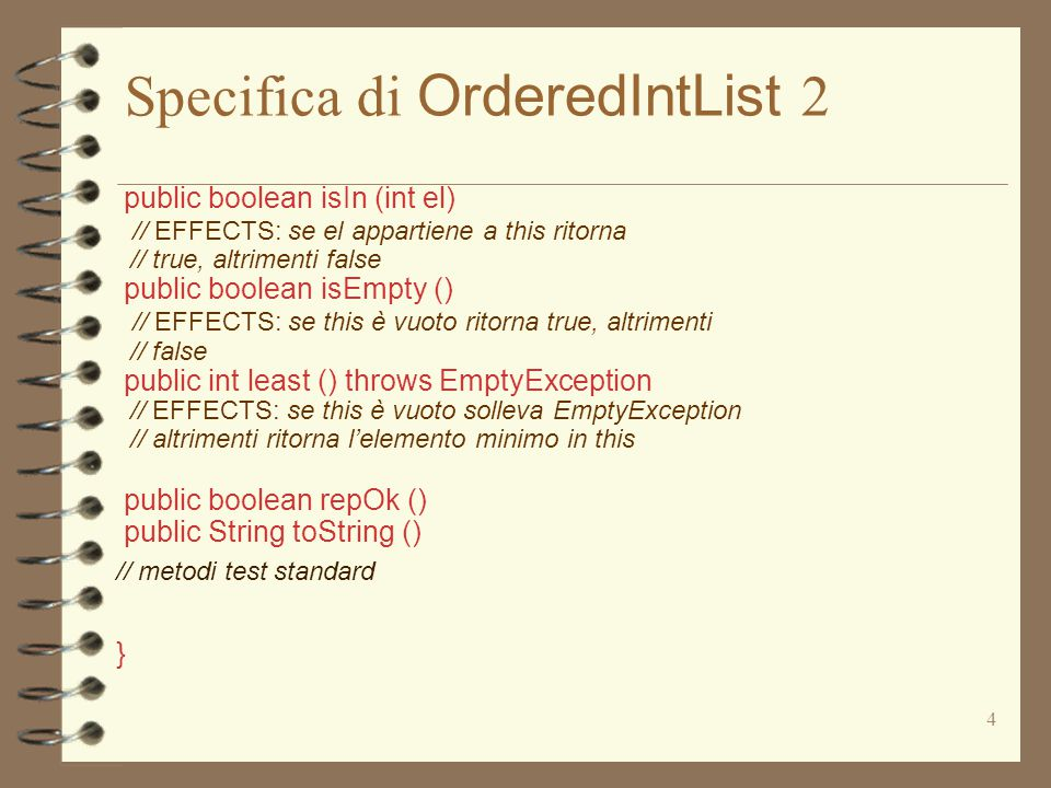 4 Specifica di OrderedIntList 2 public boolean isIn (int el) // EFFECTS: se el appartiene a this ritorna // true, altrimenti false public boolean isEmpty () // EFFECTS: se this è vuoto ritorna true, altrimenti // false public int least () throws EmptyException // EFFECTS: se this è vuoto solleva EmptyException // altrimenti ritorna l'elemento minimo in this public boolean repOk () public String toString () // metodi test standard }