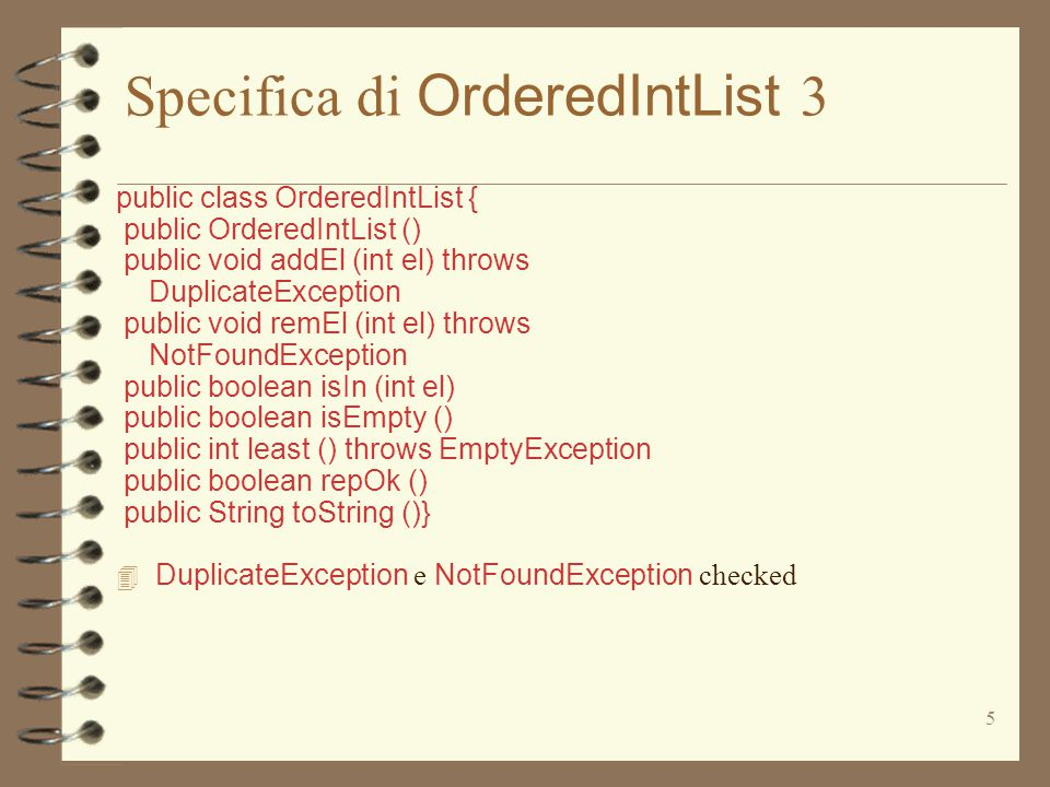 36 Implementazione di OrderedIntList 5 public void remEl (int el) throws NotFoundException // MODIFIES: this // EFFECTS: toglie el da this, se el occorre in // this, altrimenti solleva NotFoundException {if (vuota) throw new NotFoundException( OrderedIntList.remEl ); if (el == val) try { val = dopo.least(); dopo.remEl(val); } catch (EmptyException e) { vuota = prima.vuota; val = prima.val; dopo = prima.dopo; prima = prima.prima; return;} else if (el < val) prima.remEl(el); else dopo.remEl(el); }