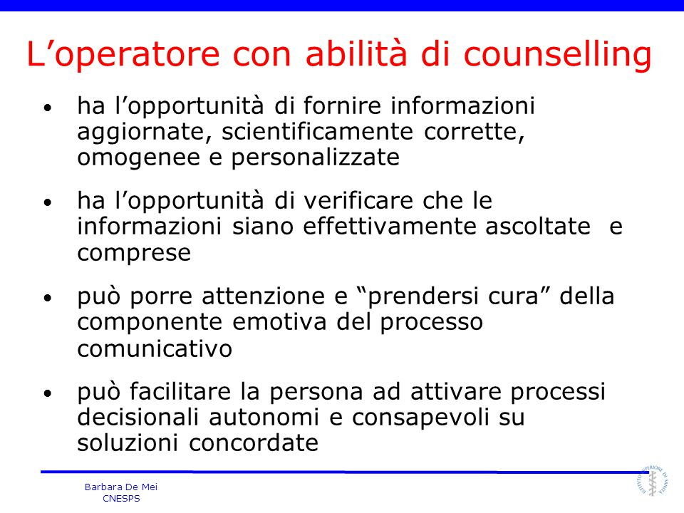 Barbara De Mei CNESPS L'operatore con abilità di counselling ha l'opportunità di fornire informazioni aggiornate, scientificamente corrette, omogenee