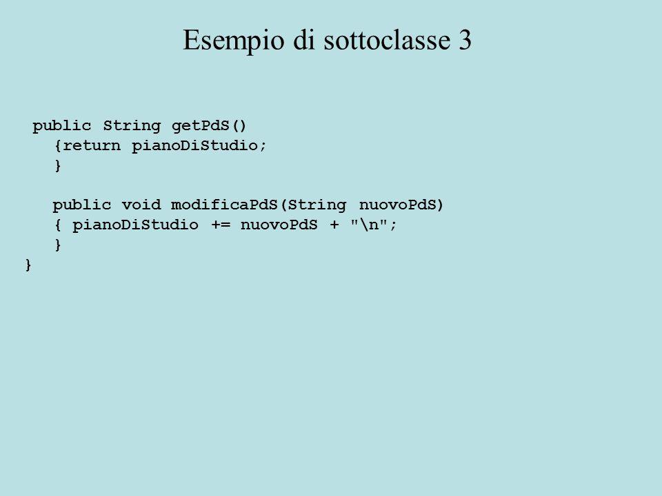 public String getPdS() {return pianoDiStudio; } public void modificaPdS(String nuovoPdS) { pianoDiStudio += nuovoPdS + \n ; } Esempio di sottoclasse 3