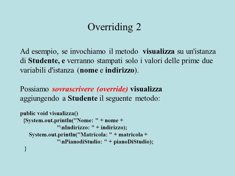 Ad esempio, se invochiamo il metodo visualizza su un istanza di Studente, e verranno stampati solo i valori delle prime due variabili d istanza (nome e indirizzo).