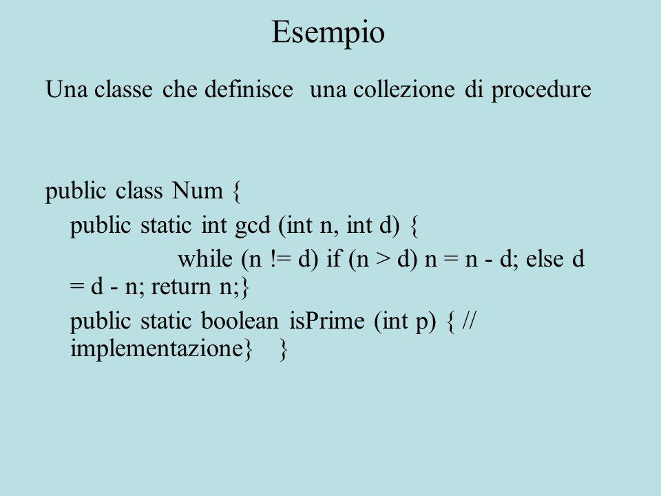 Esempio Una classe che definisce una collezione di procedure public class Num { public static int gcd (int n, int d) { while (n != d) if (n > d) n = n - d; else d = d - n; return n;} public static boolean isPrime (int p) { // implementazione} }
