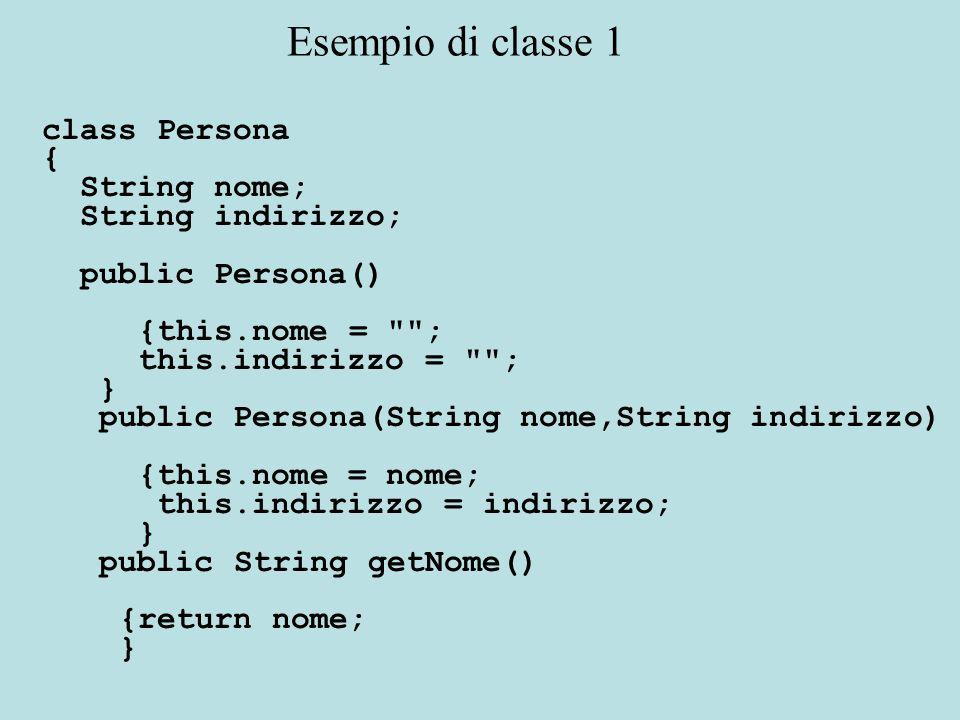 class Persona { String nome; String indirizzo; public Persona() {this.nome = ; this.indirizzo = ; } public Persona(String nome,String indirizzo) {this.nome = nome; this.indirizzo = indirizzo; } public String getNome() {return nome; } Esempio di classe 1