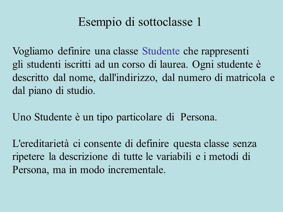 class Studente extends Persona {int matricola; String pianoDiStudio; static int nextMatricola = 0; public Studente(String nome, String indirizzo) {this.nome = nome; this.indirizzo = indirizzo; this.matricola = nextMatricola ++; this.pianoDiStudio = ; } Esempio di sottoclasse 2