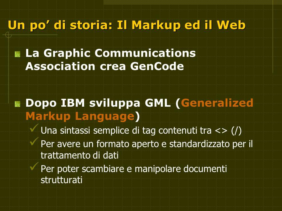 Un po' di storia: Il Markup ed il Web La Graphic Communications Association crea GenCode Dopo IBM sviluppa GML (Generalized Markup Language) Una sintassi semplice di tag contenuti tra <> (/) Per avere un formato aperto e standardizzato per il trattamento di dati Per poter scambiare e manipolare documenti strutturati